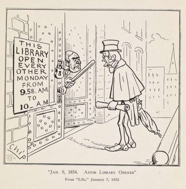 "A newspaper cartoon depicting a man with a top hat standing at the door of a library with a stunned look on his face. A person at the door waves a bat at him. A sign next to the door says ""This Library Open Every Other Monday From 9:58am to 10am. A caption reads ""Jan 9, 1854. Astor Library Opened"" 'From Life, January 7, 1892"